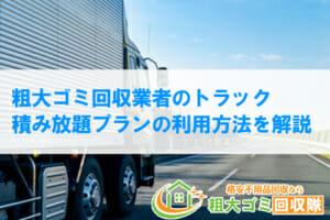 粗大ゴミ回収業者のトラック積み放題プランの適切な利用方法を解説