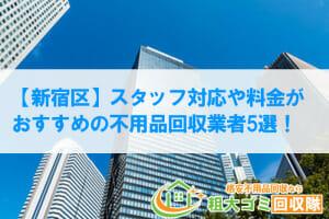 【新宿区】スタッフ対応や料金が おすすめの不用品回収業者7選!