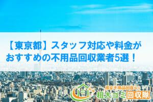 【東京都】スタッフ対応や料金が おすすめの不用品回収業者5選!