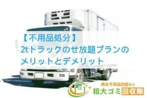 【不用品処分】2tトラックのせ放題プランのメリットとデメリット