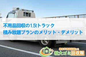 不用品回収の1.5tトラック積み放題プランのメリット・デメリット