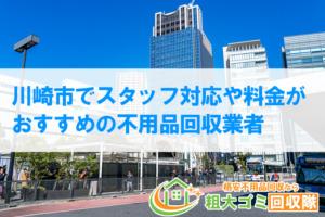 【2020年最新】川崎市でスタッフ対応や料金がおすすめの不用品回収業者