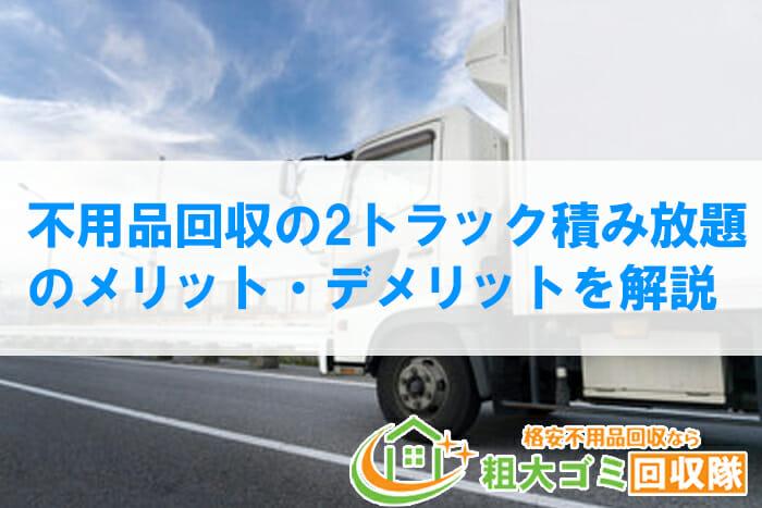 不用品回収の2tトラック積み放題のメリット・デメリットを解説