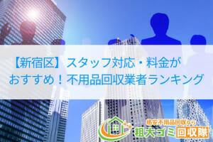 【新宿区】スタッフ対応・料金がおすすめ!不用品回収業者ランキング