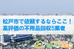 松戸市で依頼するならココ!高評価の口コミが多い不用品回収業者10選