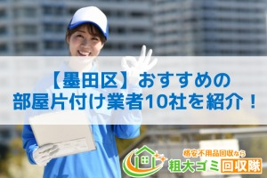 【墨田区】おすすめ部屋の片付け業者10社を紹介!不用品処分もおまかせできる