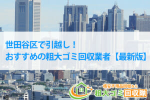 世田谷区で引越し時のお得な粗大ゴミ処分方法&おすすめ業者3選