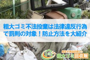 粗大ゴミ不法投棄は法律違反行為で罰則の対象!防止方法を大紹介