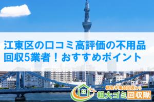江東区の口コミ高評価の不用品回収5業者!おすすめポイント