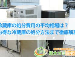冷蔵庫の処分費用の平均相場は?お得な冷蔵庫の処分方法まで徹底解説
