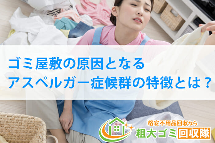 ゴミ屋敷の原因となるアスペルガー症候群の特徴&部屋の片付け方